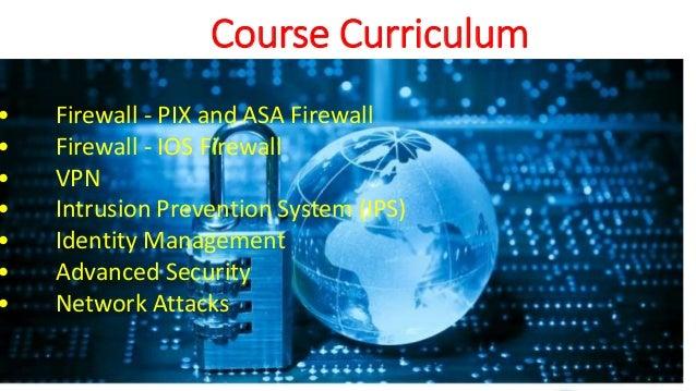 Course Curriculum • Firewall - PIX and ASA Firewall • Firewall - IOS Firewall • VPN • Intrusion Prevention System (IPS) • ...