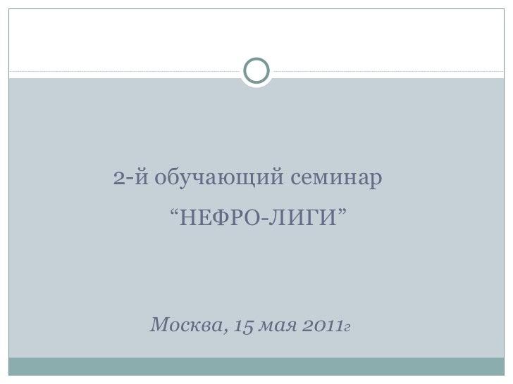 "<ul><li>2-й обучающий семинар   "" НЕФРО-ЛИГИ "" </li></ul><ul><li>Москва ,  15 мая 2011 г </li></ul>"