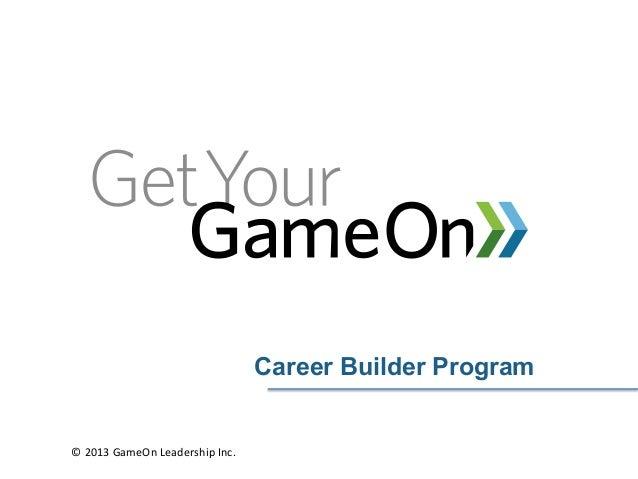 Career Builder Program© 2013 GameOn Leadership Inc.