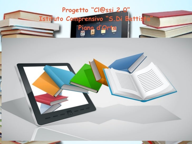 """Progetto """"Cl@ssi 2.0""""Istituto Comprensivo """"S.Di Battista""""             Piano d'Orta"""