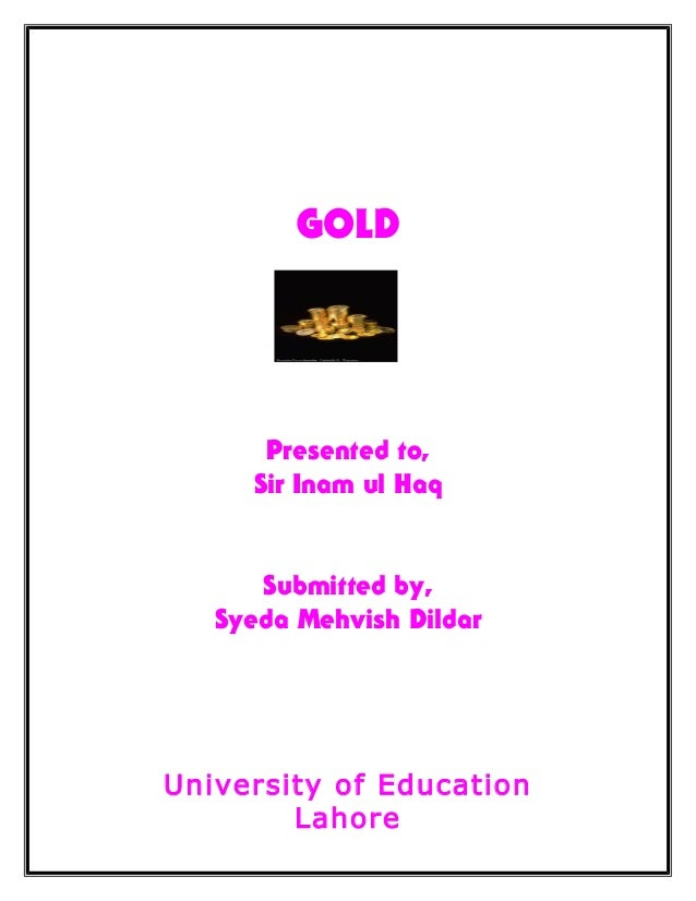 GOLD Presented to, Sir Inam ul Haq Submitted by, Syeda Mehvish Dildar University of Education Lahore