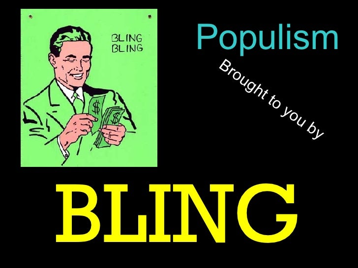 Brought to you by BLING Populism