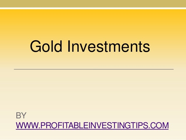 Gold Investments  BY WWW.PROFITABLEINVESTINGTIPS.COM