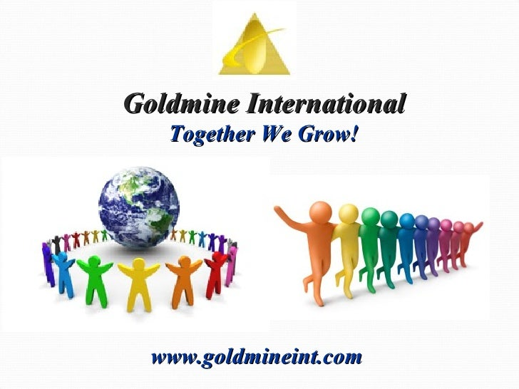 Goldmine International Together We Grow! www.goldmineint.com