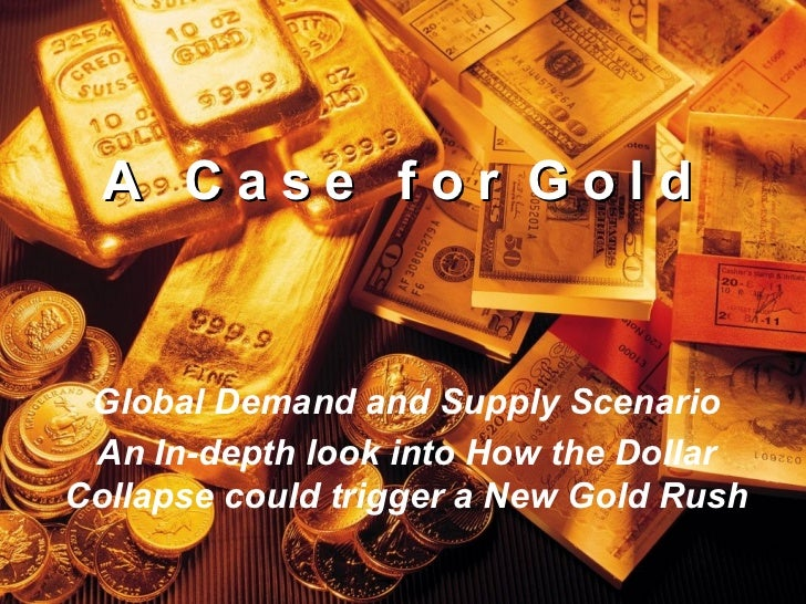 A  C a s e  f o r  G o l d Global Demand and Supply Scenario An In-depth look into How the Dollar Collapse could trigger a...