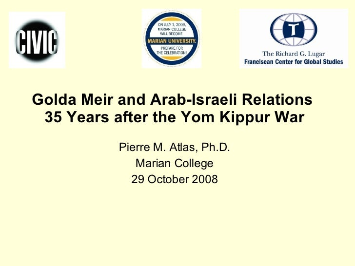 Golda Meir and Arab-Israeli Relations  35 Years after the Yom Kippur War Pierre M. Atlas, Ph.D. Marian College 29 October ...