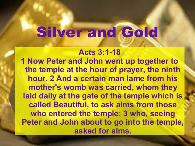 Silver and Gold Acts 3:1-18 1 Now Peter and John went up together to the temple at the hour of prayer, the ninth hour. 2 A...
