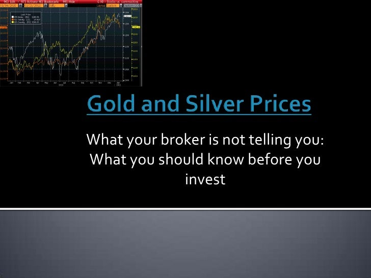 Gold and Silver Prices<br />What your broker is not telling you: What you should know before you invest<br />