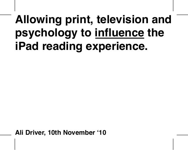 Allowing print, television and psychology to influence the iPad reading experience. Ali Driver, 10th November '10