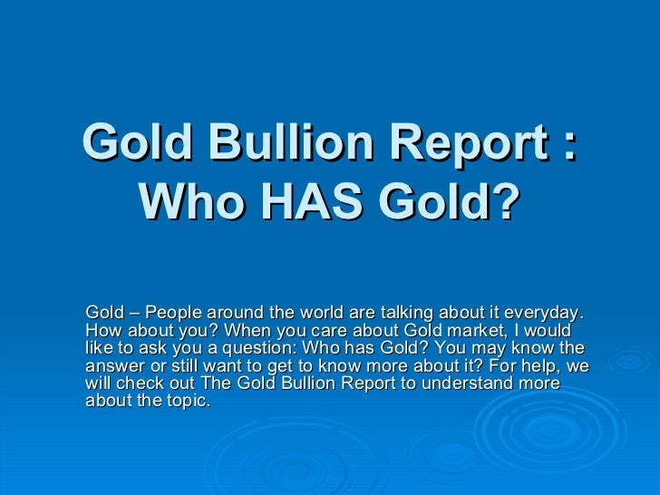 Gold Bullion Report : Who HAS Gold? <ul><li>Gold – People around the world are talking about it everyday. How about you? W...