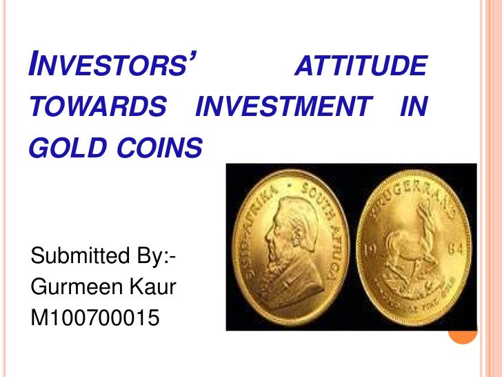Investors' attitude towards investment in gold coins<br />Submitted By:-<br />GurmeenKaur<br />M100700015<br />