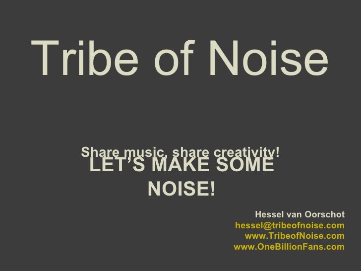 Tribe of Noise Share music, share creativity! LET'S MAKE SOME NOISE! Hessel van Oorschot [email_address] www.TribeofNoise....