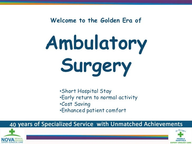 Welcome to the Golden Era ofAmbulatory Surgery  •Short Hospital Stay  •Early return to normal activity  •Cost Saving  •Enh...