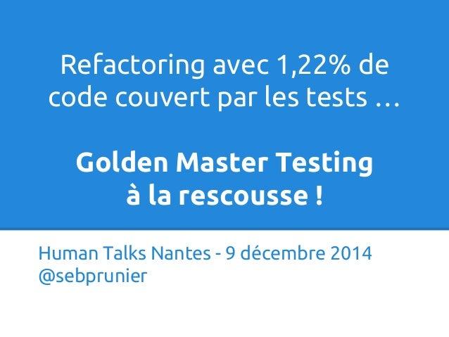 Refactoring avec 1,22% de  code couvert par les tests …  Golden Master Testing  à la rescousse !  Human Talks Nantes - 9 d...