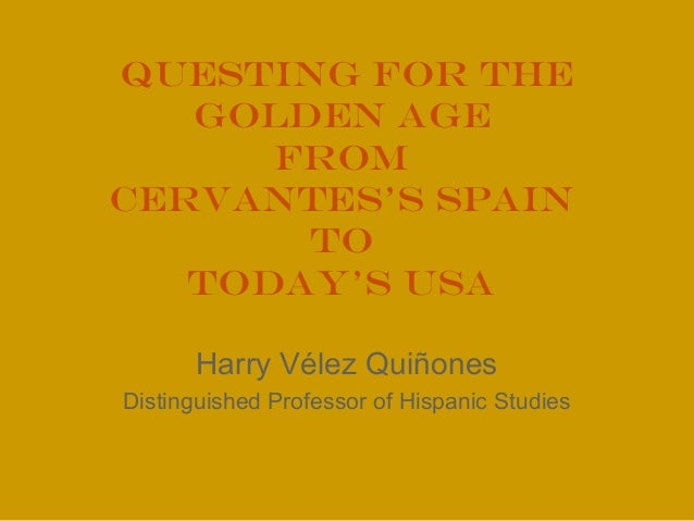 Questing for the Golden Age from Cervantes's Spain to Today's USA Harry Vélez Quiñones Distinguished Professor of Hispanic...