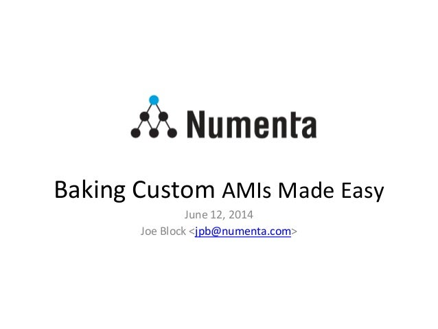 Baking Custom AMIs Made Easy June 12, 2014 Joe Block <jpb@numenta.com>