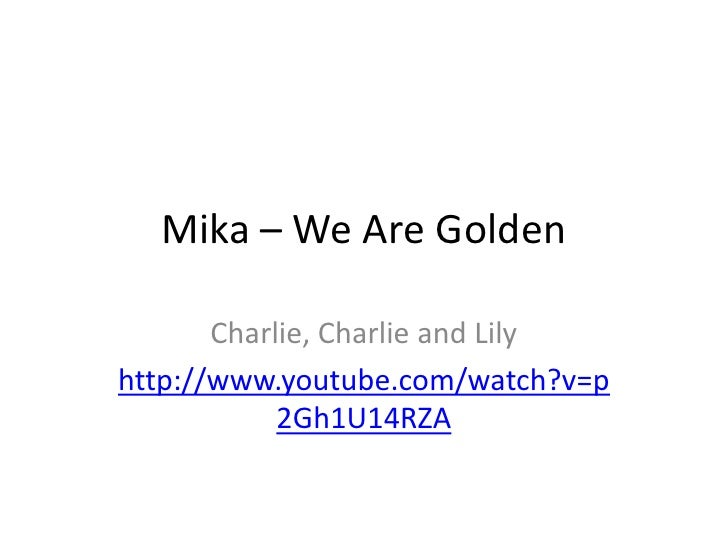 Mika – We Are Golden<br />Charlie, Charlie and Lily<br />http://www.youtube.com/watch?v=p2Gh1U14RZA<br />
