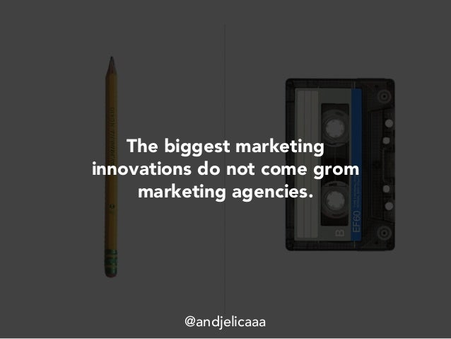 The biggest marketing innovations do not come grom marketing agencies. @andjelicaaa