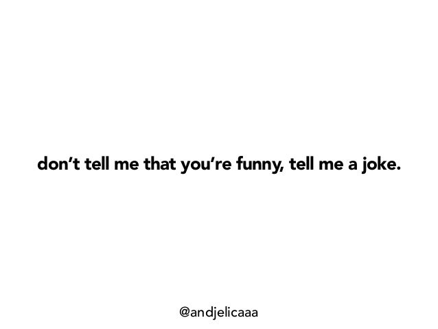 don't tell me that you're funny, tell me a joke. @andjelicaaa