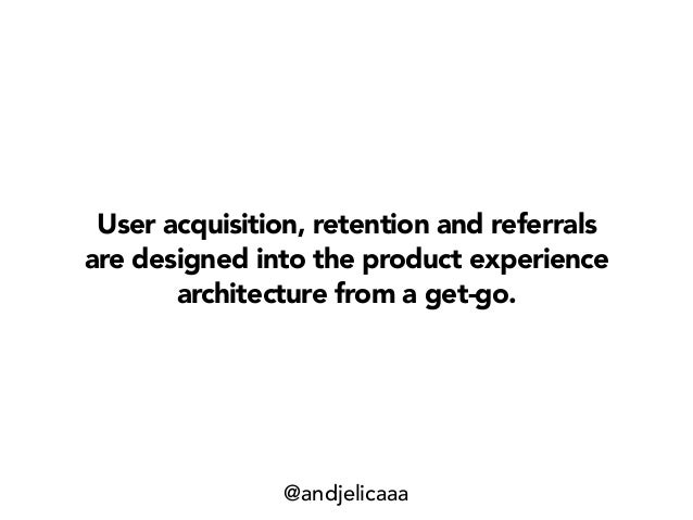 User acquisition, retention and referrals are designed into the product experience architecture from a get-go. @andjelicaaa