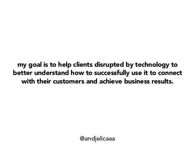 my goal is to help clients disrupted by technology to better understand how to successfully use it to connect with their c...