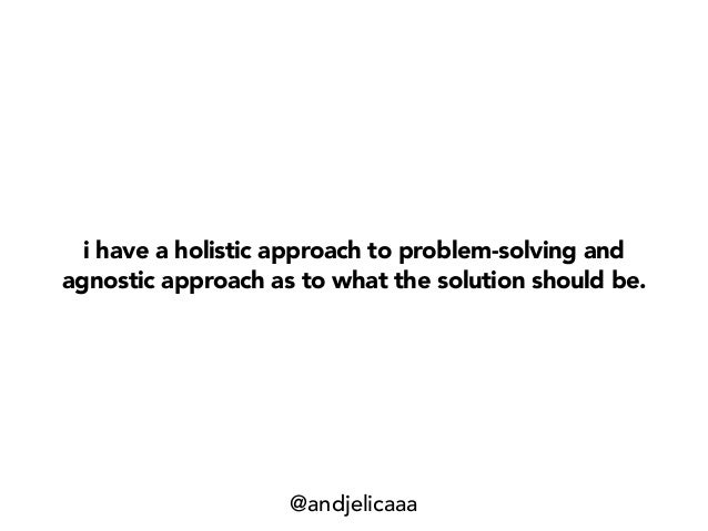 i have a holistic approach to problem-solving and agnostic approach as to what the solution should be. @andjelicaaa