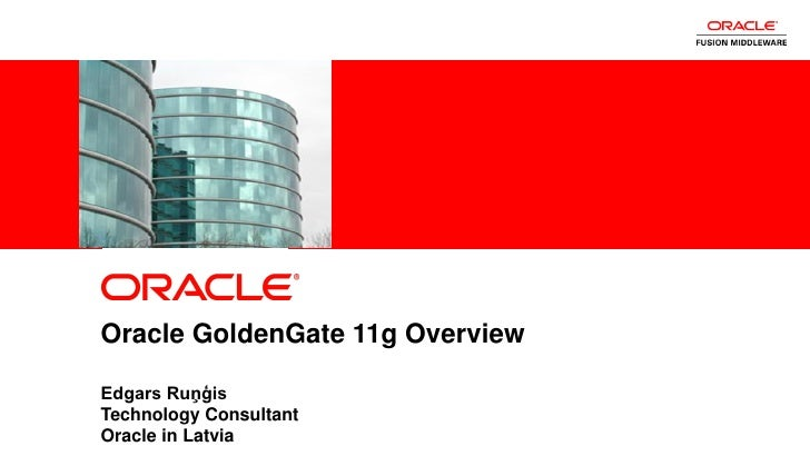 Oracle GoldenGate 11g Overview           Edgars Ruņģis           Technology Consultant1          Oracle in Latvia    Copyr...