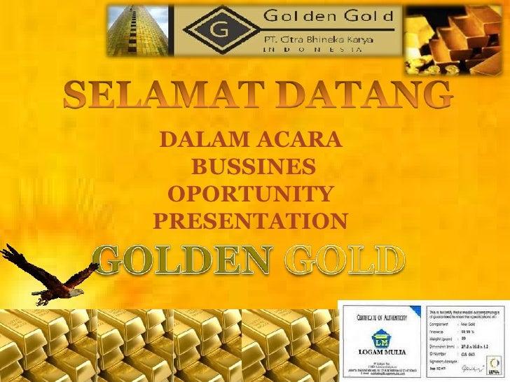 SELAMAT DATANG<br />DALAM ACARA<br /> BUSSINES OPORTUNITY PRESENTATION<br />GOLDEN GOLD<br />