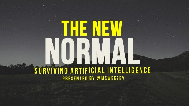 The New NormalSurviving artificial intelligence Presented by @msweezey