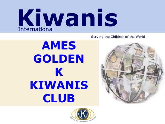Serving the Children of the World KiwanisInternational AMES GOLDEN K KIWANIS CLUB