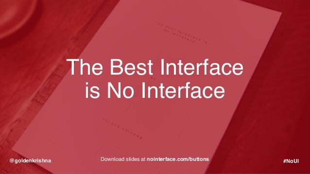 @goldenkrishna #NoUIDownload slides at nointerface.com/buttons The Best Interface