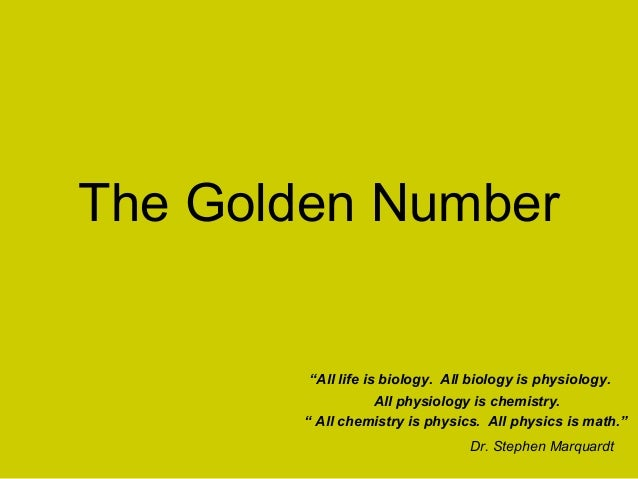 """The Golden Number        """"All life is biology. All biology is physiology.                 All physiology is chemistry.    ..."""