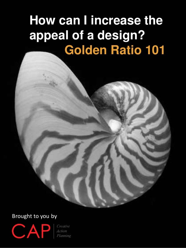How can I increase the appeal of a design? Golden Ratio 101 Brought to you by