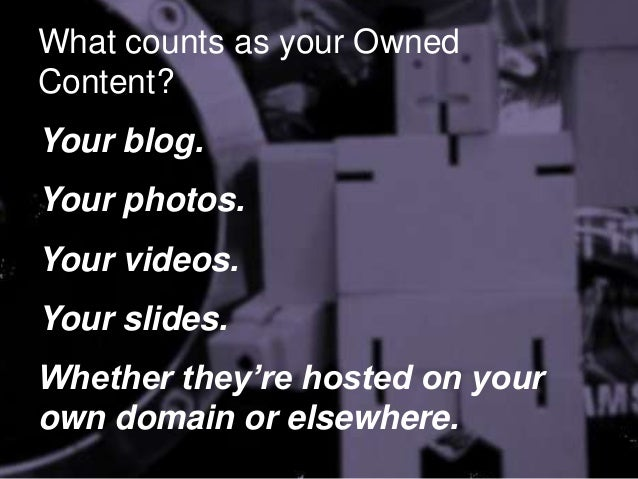 What counts as your Owned Content? Your blog.  Your photos. Your videos.  Your slides. Whether they're hosted on your own ...