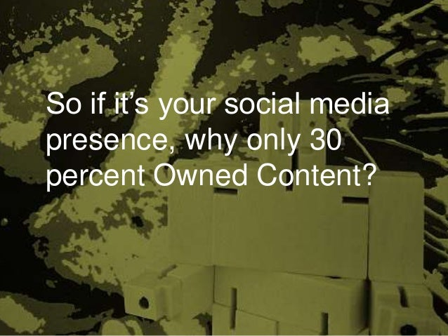 So if it's your social media presence, why only 30 percent Owned Content?