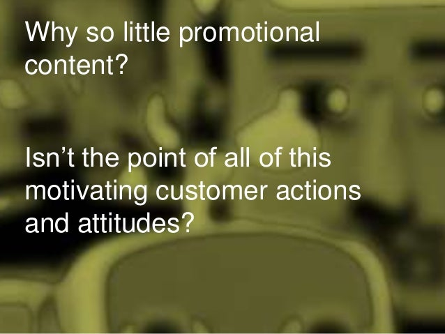 Why so little promotional content? Isn't the point of all of this motivating customer actions and attitudes?
