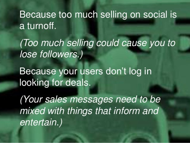 Because too much selling on social is a turnoff. (Too much selling could cause you to lose followers.)  Because your users...