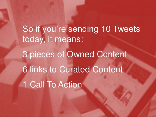 So if you're sending 10 Tweets today, it means:  3 pieces of Owned Content 6 links to Curated Content 1 Call To Action