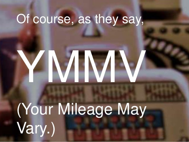 Of course, as they say,  YMMV (Your Mileage May Vary.)