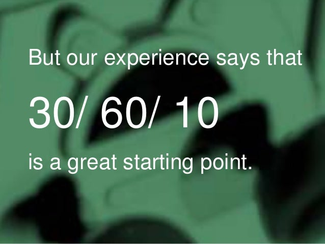 But our experience says that  30/ 60/ 10 is a great starting point.
