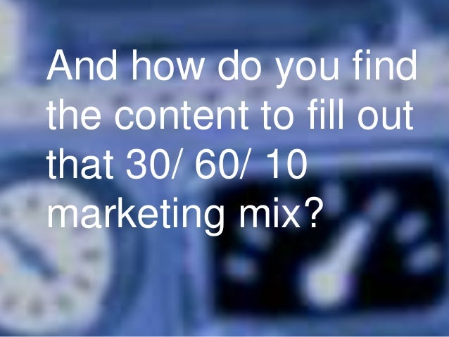 And how do you find the content to fill out that 30/ 60/ 10 marketing mix?