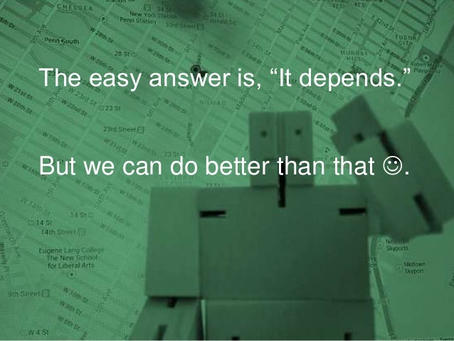 The easy answer is, ―It depends.‖ But we can do better than that .