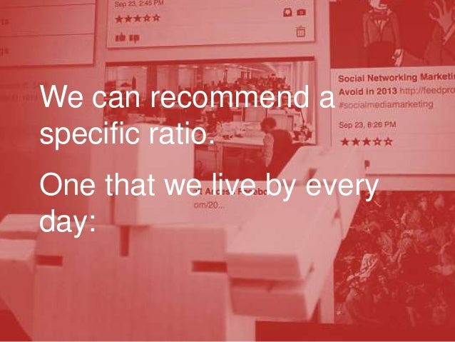 We can recommend a specific ratio. One that we live by every day: