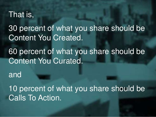 That is, 30 percent of what you share should be Content You Created. 60 percent of what you share should be Content You Cu...