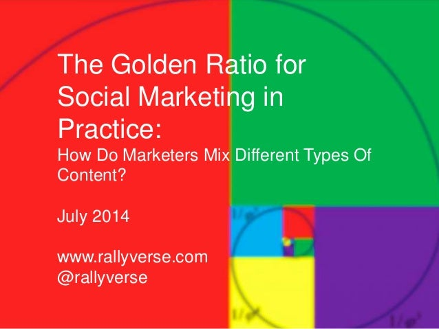 The Golden Ratio for Social Marketing in Practice: How Do Marketers Mix Different Types Of Content? July 2014 www.rallyver...