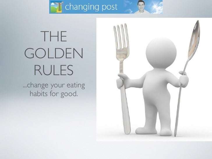 THE GOLDEN  RULES ...change your eating     habits for good.