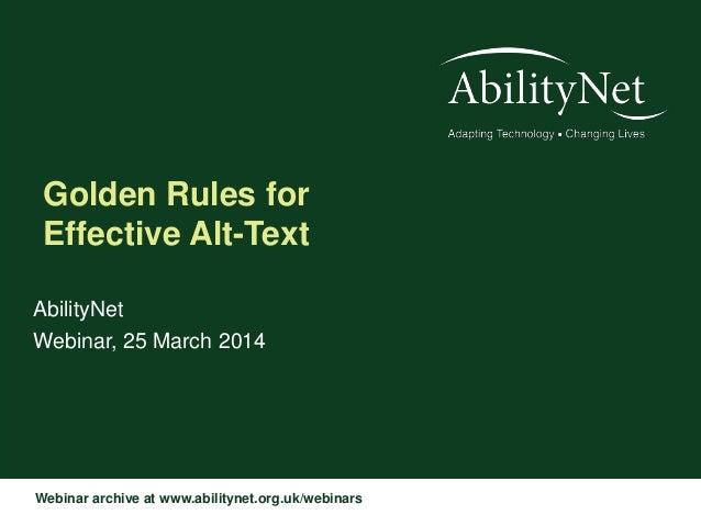 Webinar archive at www.abilitynet.org.uk/webinars Golden Rules for Effective Alt-Text AbilityNet Webinar, 25 March 2014