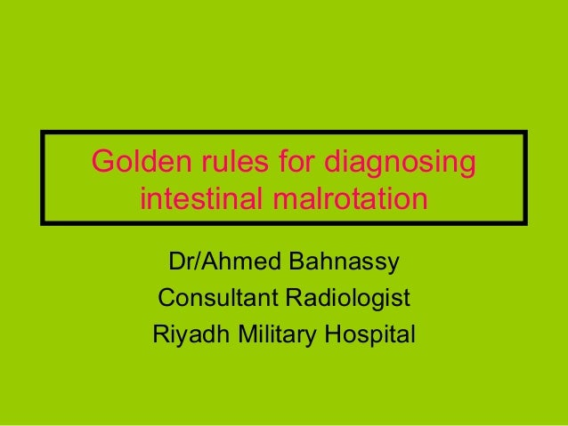 Golden rules for diagnosing   intestinal malrotation     Dr/Ahmed Bahnassy    Consultant Radiologist    Riyadh Military Ho...