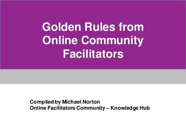 Golden Rules fromOnline CommunityFacilitatorsCompiled by Michael NortonOnline Facilitators Community