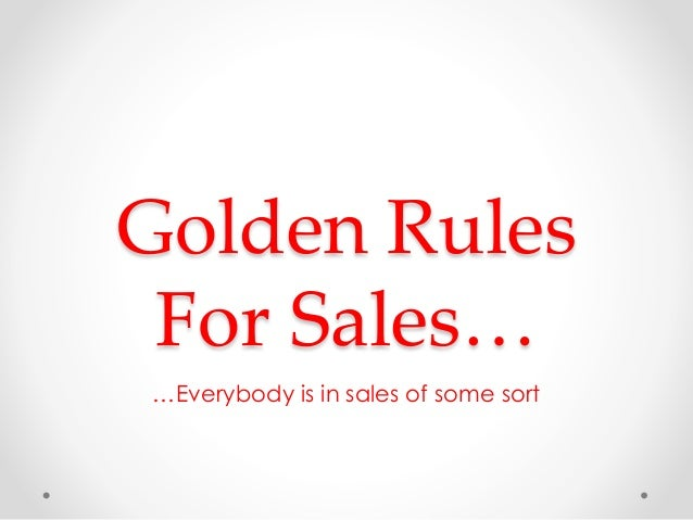 Golden Rules For Sales… …Everybody is in sales of some sort